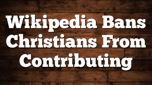 Wikipedia Bans Christians From Contributing