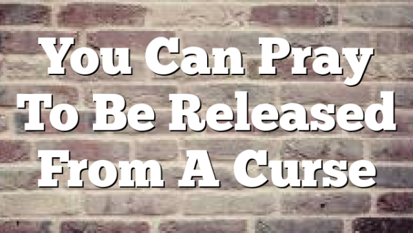 You Can Pray To Be Released From A Curse