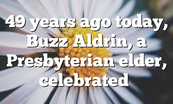 49 years ago today, Buzz Aldrin, a Presbyterian elder, celebrated…