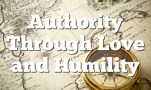 Authority Through Love and Humility
