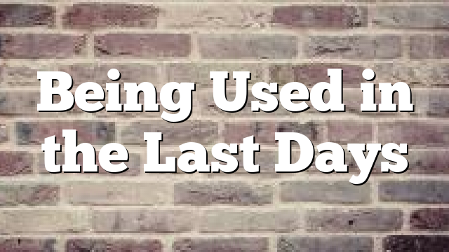 Being Used in the Last Days