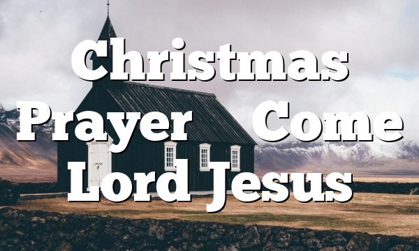 Christmas Prayer – Come Lord Jesus