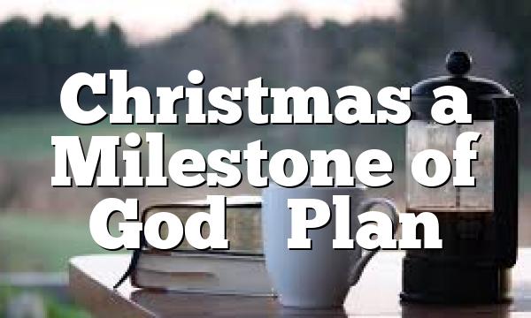 Christmas a Milestone of God's Plan