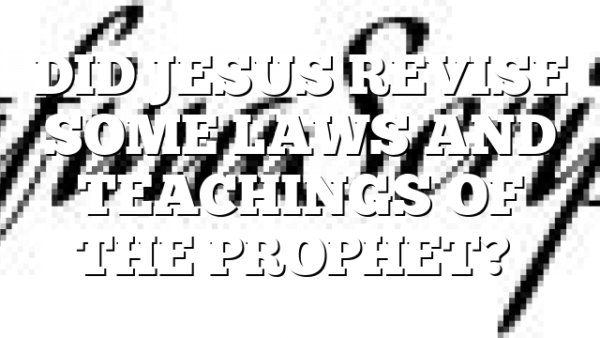 DID JESUS REVISE SOME LAWS AND TEACHINGS OF THE PROPHET?…