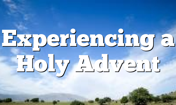 Experiencing a Holy Advent