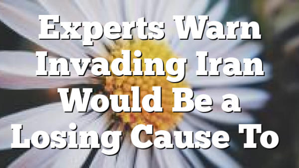 Experts Warn Invading Iran Would Be a Losing Cause To…
