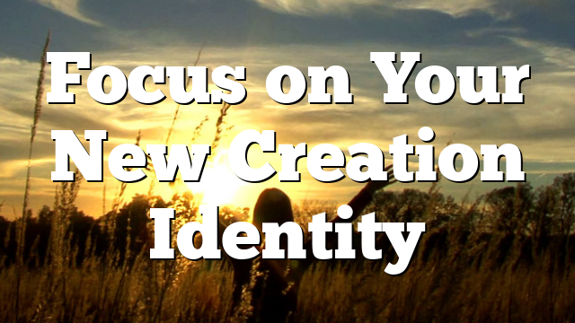 Focus on Your New Creation Identity