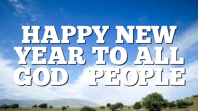 HAPPY NEW YEAR TO ALL GOD'S PEOPLE