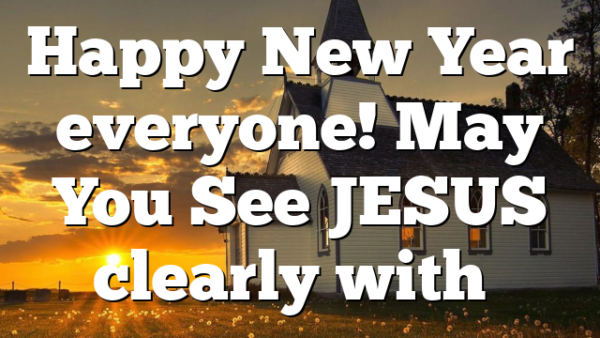 Happy New Year everyone! May You See JESUS clearly with…