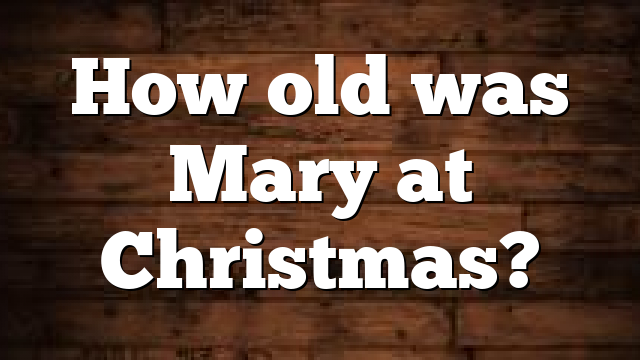 How old was Mary at Christmas?