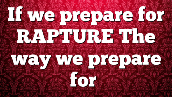 If we prepare for RAPTURE The way we prepare for…