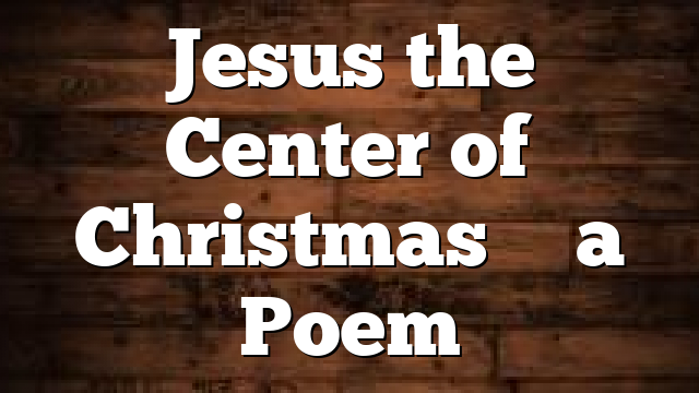 Jesus the Center of Christmas – a Poem