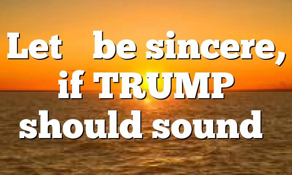 Let's be sincere, if TRUMP should sound…
