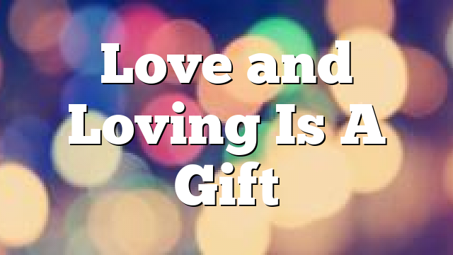 Love and Loving Is A Gift