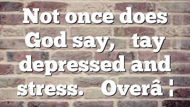 """Not once does God say, """"Stay depressed and stress."""" Over…"""