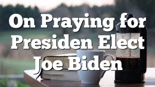 On Praying for Presiden Elect Joe Biden