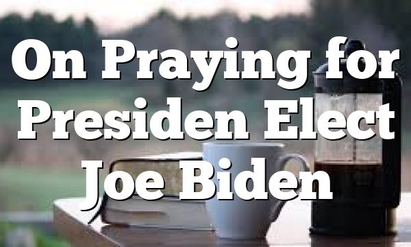 On Praying for Presiden Elect Joe Biden