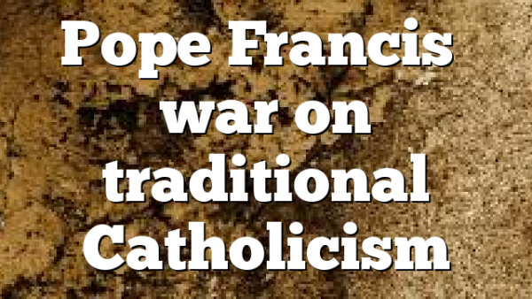 Pope Francis' war on traditional Catholicism