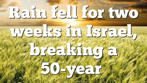 Rain fell for two weeks in Israel, breaking a 50-year…