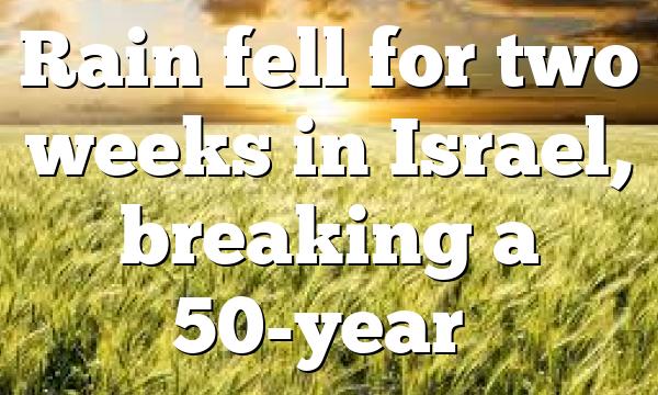 Rain fell for two weeks in Israel, breaking a 50-year…