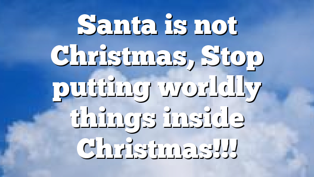 Santa is not Christmas, Stop putting worldly things inside Christmas!!!