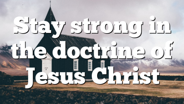 Stay strong in the doctrine of Jesus Christ