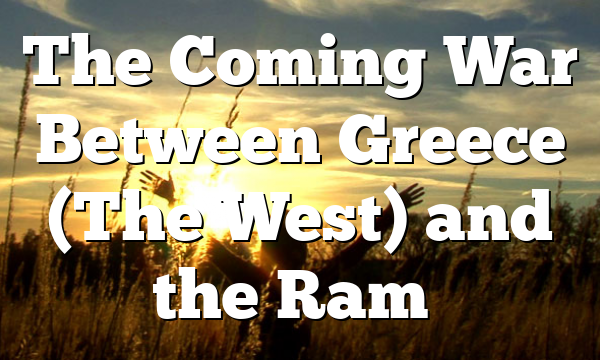 The Coming War Between Greece (The West) and the Ram…