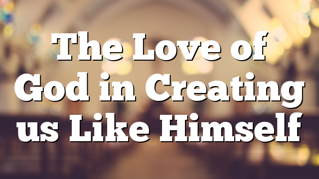The Love of God in Creating us Like Himself