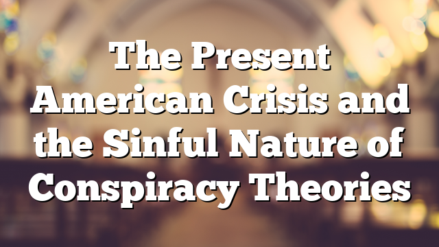 The Present American Crisis and the Sinful Nature of Conspiracy Theories