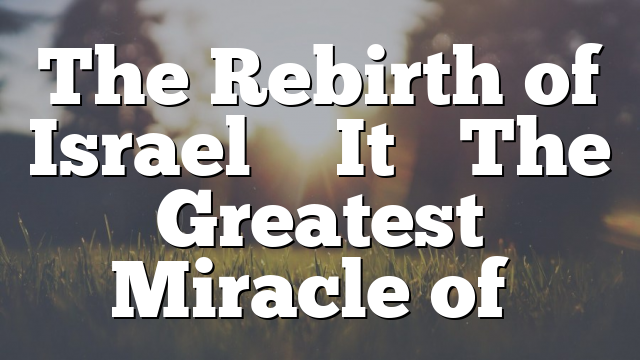 The Rebirth of Israel … It's The Greatest Miracle of…