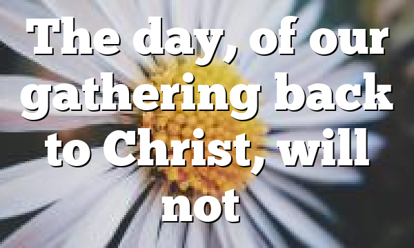 The day, of our gathering back to Christ, will not…
