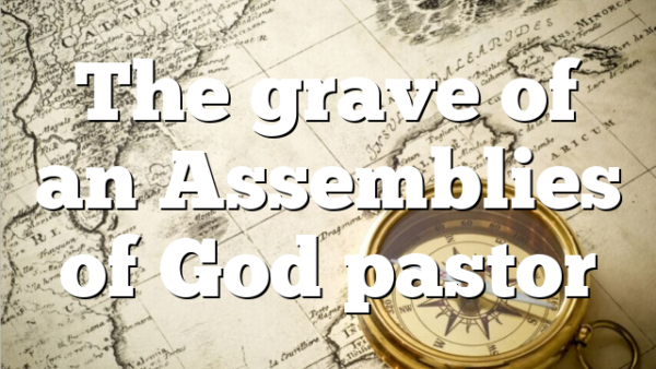 The grave of an Assemblies of God pastor