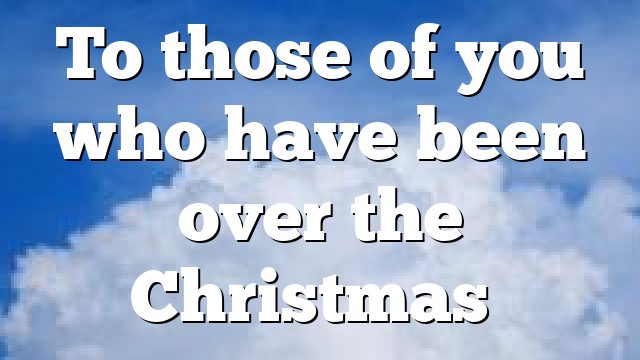To those of you who have been over the Christmas…