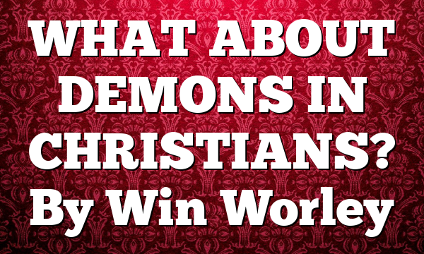 WHAT ABOUT DEMONS IN CHRISTIANS? By Win Worley