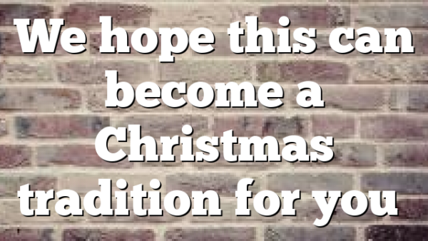 We hope this can become a Christmas tradition for you…