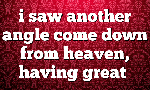 i saw another angle come down from heaven, having great…