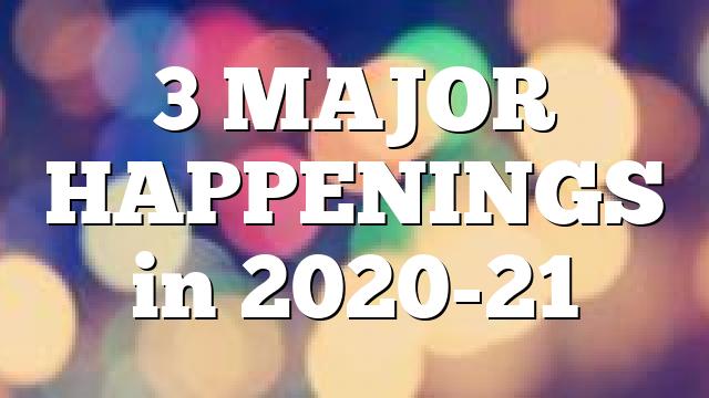 3 MAJOR HAPPENINGS in 2020-21