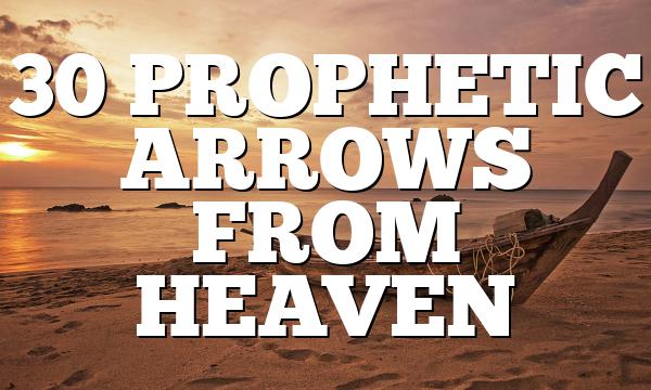 30 PROPHETIC ARROWS FROM HEAVEN