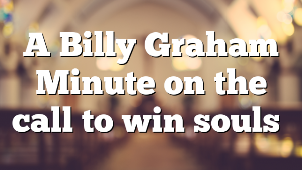 A Billy Graham Minute on the call to win souls…