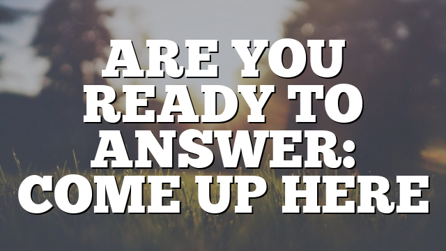 ARE YOU READY TO ANSWER: COME UP HERE