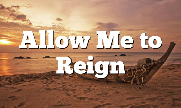 Allow Me to Reign