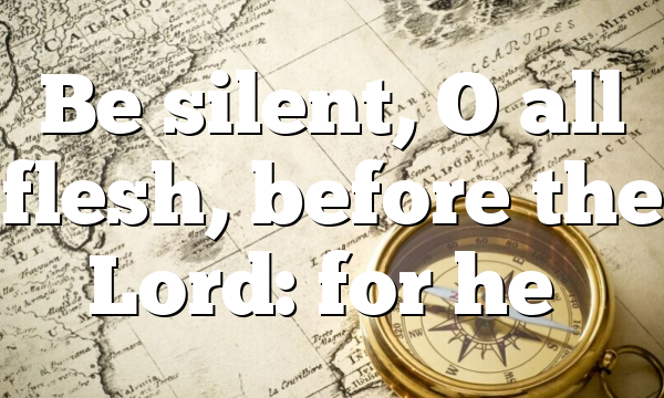 Be silent, O all flesh, before the Lord: for he…