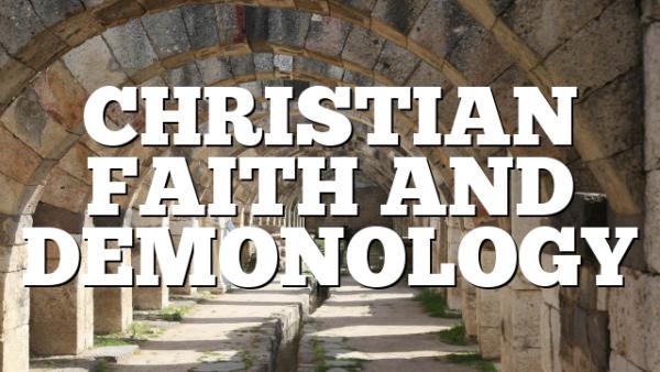 CHRISTIAN FAITH AND DEMONOLOGY