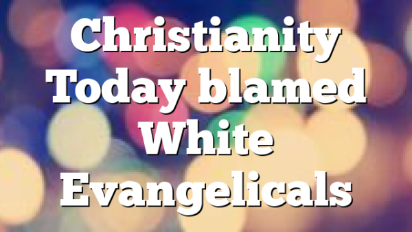 Christianity Today blamed White Evangelicals