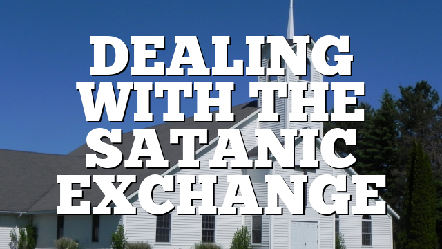 DEALING WITH THE SATANIC EXCHANGE