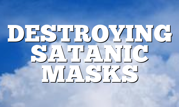 DESTROYING SATANIC MASKS
