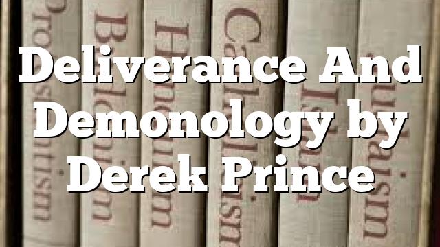 Deliverance And Demonology by Derek Prince