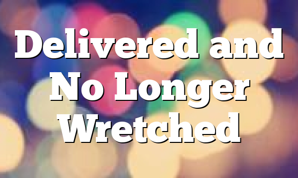 Delivered and No Longer Wretched