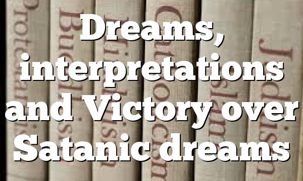 Dreams, interpretations and Victory over Satanic dreams