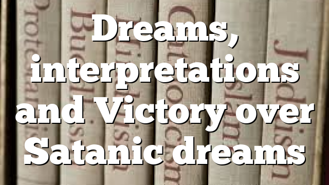 Dreams, interpretations and Victory over Satanic dreams